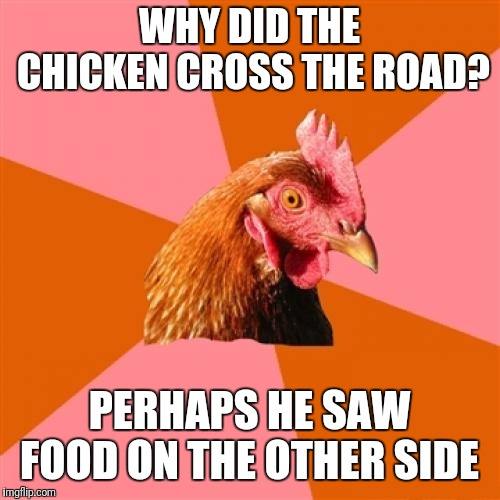 Anti Joke Chicken | WHY DID THE CHICKEN CROSS THE ROAD? PERHAPS HE SAW FOOD ON THE OTHER SIDE | image tagged in memes,anti joke chicken | made w/ Imgflip meme maker
