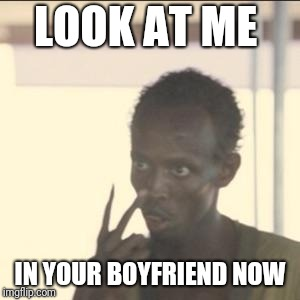 Look At Me | LOOK AT ME IN YOUR BOYFRIEND NOW | image tagged in memes,look at me | made w/ Imgflip meme maker