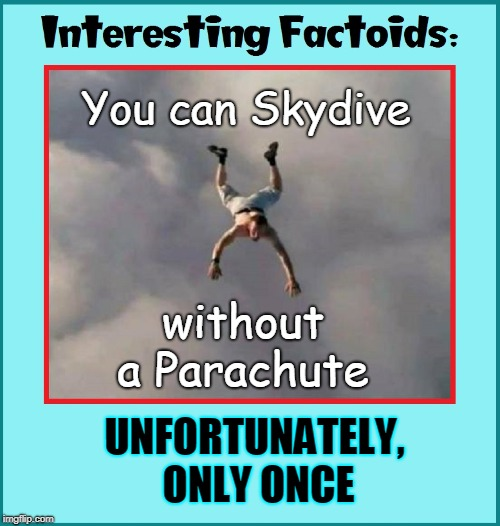 Things you Never Learned in Flight School |  You can Skydive; without a Parachute; UNFORTUNATELY, ONLY ONCE | image tagged in vince vance,parachute,skydiving,stupid people,skydiving without a parachute,freefall | made w/ Imgflip meme maker