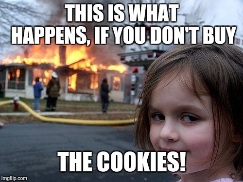 Disaster Girl Meme | THIS IS WHAT HAPPENS, IF YOU DON'T BUY THE COOKIES! | image tagged in memes,disaster girl | made w/ Imgflip meme maker