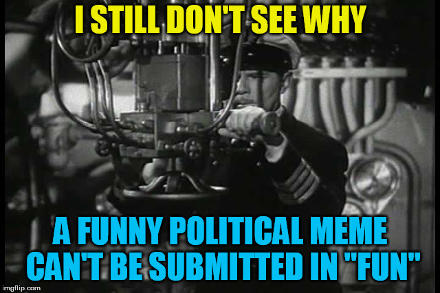 "Up periscope | I STILL DON'T SEE WHY A FUNNY POLITICAL MEME CAN'T BE SUBMITTED IN ""FUN"" 