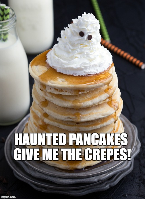 BOO CAKES | HAUNTED PANCAKES GIVE ME THE CREPES! | image tagged in food,funny food,pancakes,ghosts,food memes,pancake | made w/ Imgflip meme maker