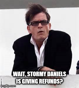 Charlie Sheen  | WAIT, STORMY DANIELS IS GIVING REFUNDS? | image tagged in charlie sheen | made w/ Imgflip meme maker