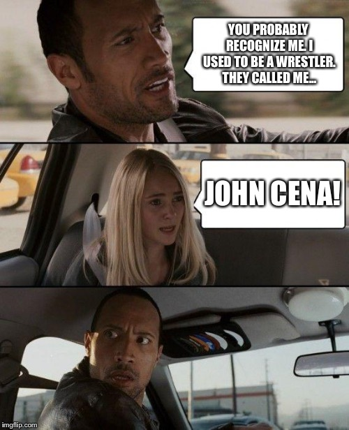 The Rock Driving | YOU PROBABLY RECOGNIZE ME. I USED TO BE A WRESTLER. THEY CALLED ME... JOHN CENA! | image tagged in memes,the rock driving | made w/ Imgflip meme maker