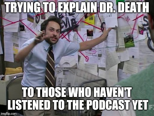 When you become obsessed with 'Dr.Death' like.... | TRYING TO EXPLAIN DR. DEATH TO THOSE WHO HAVEN'T LISTENED TO THE PODCAST YET | image tagged in podcast,obsessed,it's always sunny in philidelphia,doctor | made w/ Imgflip meme maker