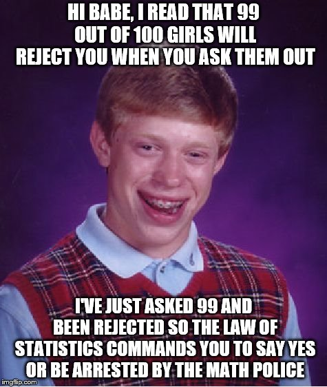 Bad Luck Brian | HI BABE, I READ THAT 99 OUT OF 100 GIRLS WILL REJECT YOU WHEN YOU ASK THEM OUT I'VE JUST ASKED 99 AND BEEN REJECTED SO THE LAW OF STATISTICS | image tagged in memes,bad luck brian | made w/ Imgflip meme maker