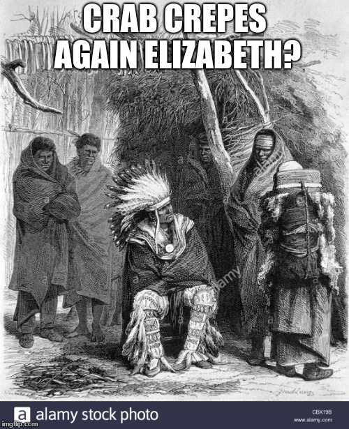 Dinner Time at the Warrens Teepee | CRAB CREPES AGAIN ELIZABETH? | image tagged in elizabeth warren | made w/ Imgflip meme maker