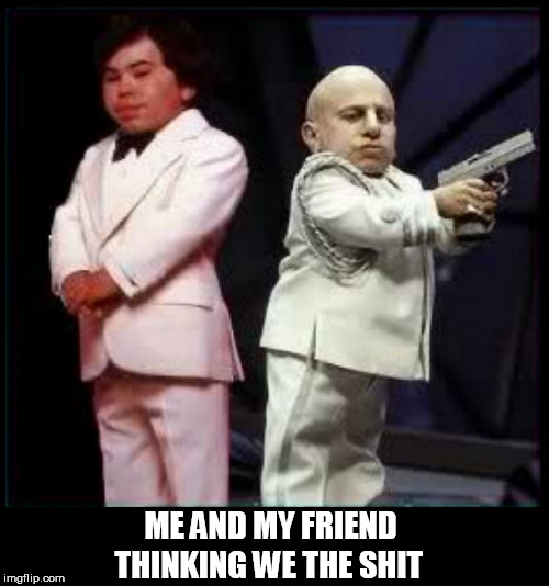 ME AND MY FRIEND THINKING WE THE SHIT | image tagged in partners in crime,midgets,friends,thug life,guns,homies | made w/ Imgflip meme maker