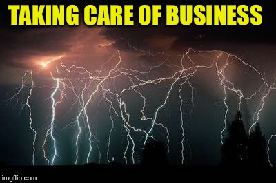 Lightning | TAKING CARE OF BUSINESS | image tagged in lightning | made w/ Imgflip meme maker
