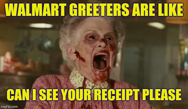 zombie grandma | WALMART GREETERS ARE LIKE CAN I SEE YOUR RECEIPT PLEASE | image tagged in zombie grandma,people of walmart,walmart help | made w/ Imgflip meme maker