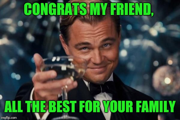 Leonardo Dicaprio Cheers Meme | CONGRATS MY FRIEND, ALL THE BEST FOR YOUR FAMILY | image tagged in memes,leonardo dicaprio cheers | made w/ Imgflip meme maker