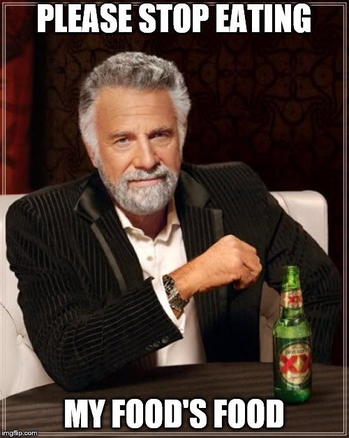 The Most Interesting Man In The World Meme | PLEASE STOP EATING MY FOOD'S FOOD | image tagged in memes,the most interesting man in the world | made w/ Imgflip meme maker