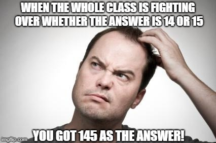 Confused guy | WHEN THE WHOLE CLASS IS FIGHTING OVER WHETHER THE ANSWER IS 14 OR 15 YOU GOT 145 AS THE ANSWER! | image tagged in confused guy | made w/ Imgflip meme maker