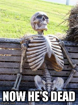 Waiting Skeleton Meme | NOW HE'S DEAD | image tagged in memes,waiting skeleton | made w/ Imgflip meme maker