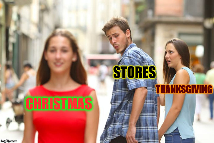 Distracted Holiday Displays | CHRISTMAS STORES THANKSGIVING | image tagged in memes,distracted boyfriend,store,holiday shopping | made w/ Imgflip meme maker