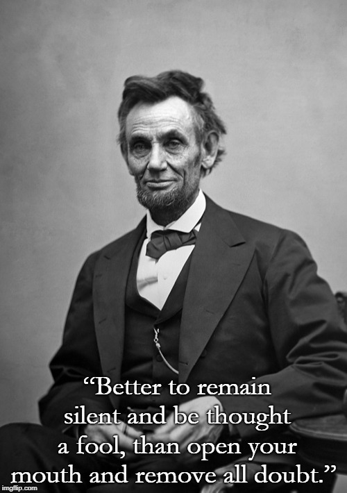 "Lincoln | ""Better to remain silent and be thought a fool, than open your mouth and remove all doubt."" 