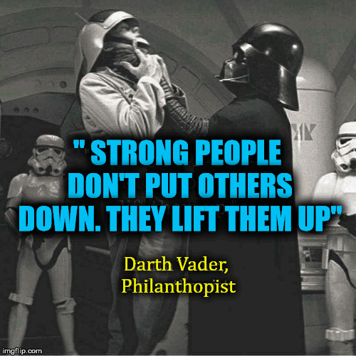 "Uplifting .... as long as you do not choke them to death. | "" STRONG PEOPLE DON'T PUT OTHERS DOWN. THEY LIFT THEM UP"" Darth Vader, Philanthopist 