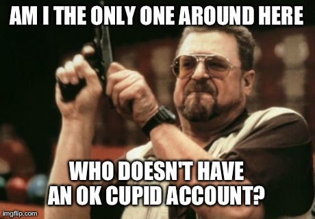 Am I The Only One Around Here Meme | AM I THE ONLY ONE AROUND HERE WHO DOESN'T HAVE AN OK CUPID ACCOUNT? | image tagged in memes,am i the only one around here,AdviceAnimals | made w/ Imgflip meme maker