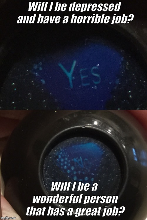 This magic 8 ball is rigged.. | Will I be depressed and have a horrible job? Will I be a wonderful person that has a great job? | image tagged in rigged,magic 8 ball | made w/ Imgflip meme maker