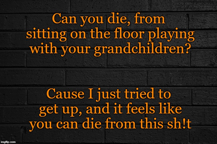 Life or Death | Can you die, from sitting on the floor playing with your grandchildren? Cause I just tried to get up, and it feels like you can die from thi | image tagged in grandpa,grandchildren,die,playing,children playing | made w/ Imgflip meme maker