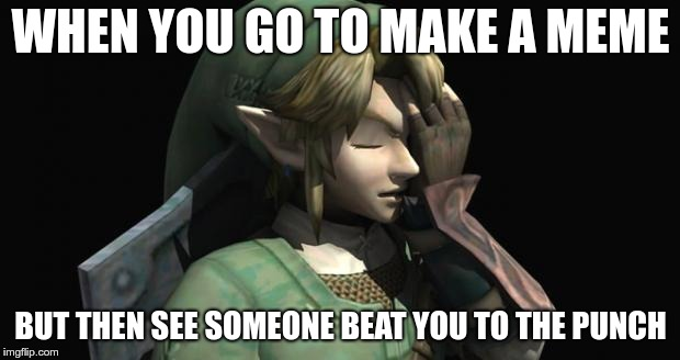 Link Facepalm | WHEN YOU GO TO MAKE A MEME BUT THEN SEE SOMEONE BEAT YOU TO THE PUNCH | image tagged in link facepalm | made w/ Imgflip meme maker