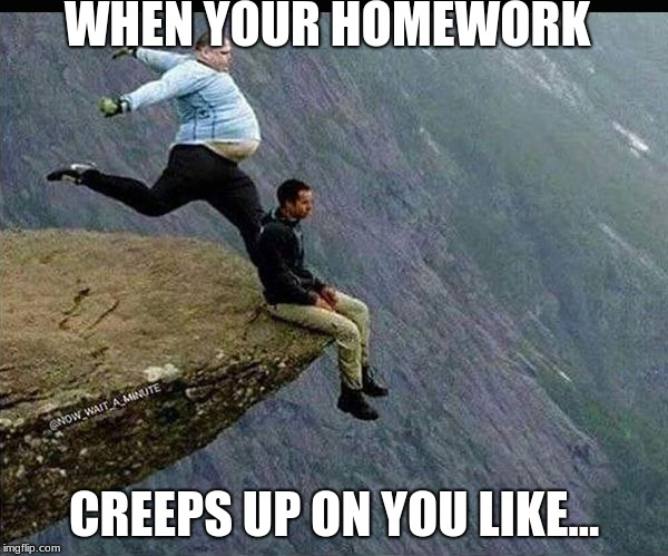 WHEN YOUR HOMEWORK CREEPS UP ON YOU LIKE... | image tagged in homework,school,life,irl,so true | made w/ Imgflip meme maker