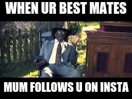 hell naw |  WHEN UR BEST MATES; MUM FOLLOWS U ON INSTA | image tagged in hell no | made w/ Imgflip meme maker
