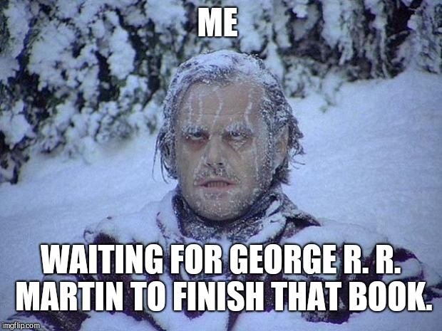 The Waiting Game | ME WAITING FOR GEORGE R. R. MARTIN TO FINISH THAT BOOK. | image tagged in memes,jack nicholson the shining snow,george rr martin,game of thrones,waiting,reading | made w/ Imgflip meme maker