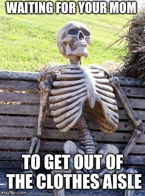 Waiting Skeleton | WAITING FOR YOUR MOM TO GET OUT OF THE CLOTHES AISLE | image tagged in memes,waiting skeleton | made w/ Imgflip meme maker