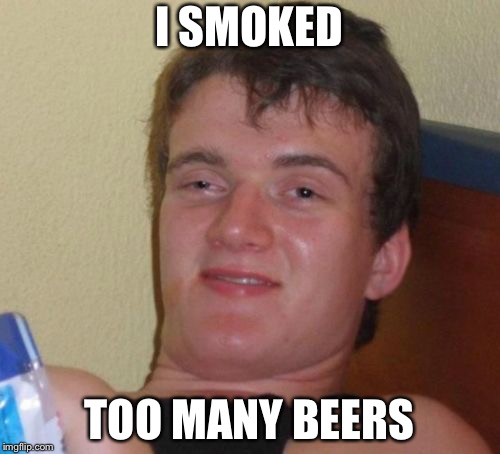 10 Guy | I SMOKED TOO MANY BEERS | image tagged in memes,10 guy | made w/ Imgflip meme maker