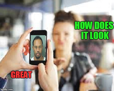 Friends lie to each other all the time. | HOW DOES IT LOOK GREAT | image tagged in selfie,tiger woods | made w/ Imgflip meme maker