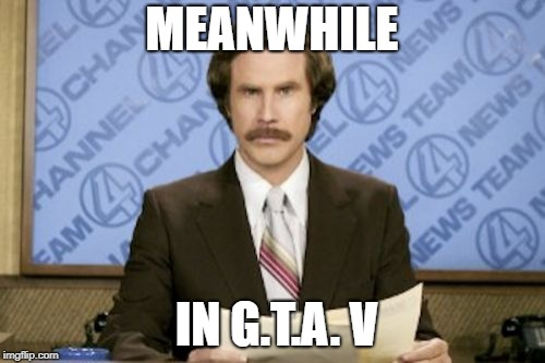Ron Burgundy Meme | MEANWHILE IN G.T.A. V | image tagged in memes,ron burgundy | made w/ Imgflip meme maker