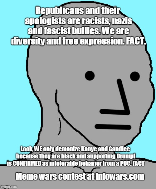 NPC Meme | Republicans and their apologists are racists, nazis and fascist bullies. We are diversity and free expression. FACT. Look, WE only demonize  | image tagged in npc | made w/ Imgflip meme maker