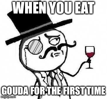Fancy cheeses | WHEN YOU EAT GOUDA FOR THE FIRST TIME | image tagged in fancy meme,cheese,cheesy,gouda,fancy,fancy pants | made w/ Imgflip meme maker