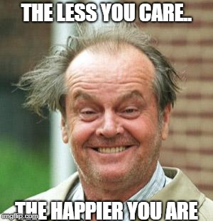 Jack Nicholson Crazy Hair | THE LESS YOU CARE.. THE HAPPIER YOU ARE | image tagged in jack nicholson crazy hair | made w/ Imgflip meme maker