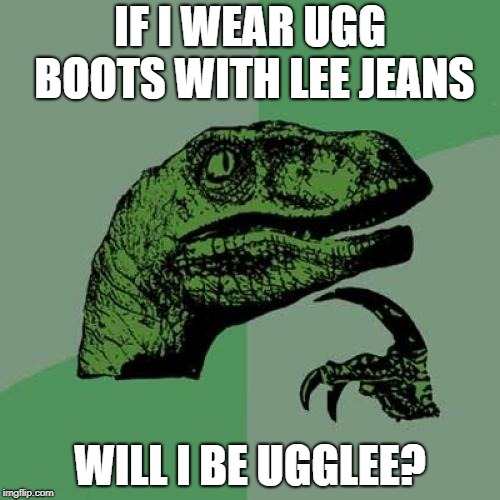Philosoraptor Meme | IF I WEAR UGG BOOTS WITH LEE JEANS WILL I BE UGGLEE? | image tagged in memes,philosoraptor | made w/ Imgflip meme maker