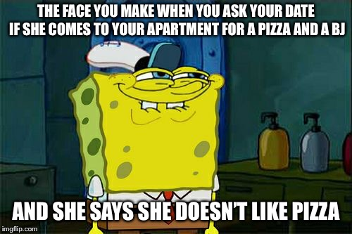 Dont You Squidward | THE FACE YOU MAKE WHEN YOU ASK YOUR DATE IF SHE COMES TO YOUR APARTMENT FOR A PIZZA AND A BJ AND SHE SAYS SHE DOESN'T LIKE PIZZA | image tagged in memes,dont you squidward | made w/ Imgflip meme maker