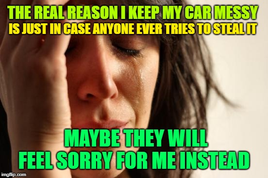 High-Jacked  | THE REAL REASON I KEEP MY CAR MESSY IS JUST IN CASE ANYONE EVER TRIES TO STEAL IT MAYBE THEY WILL FEEL SORRY FOR ME INSTEAD | image tagged in memes,first world problems,car thieves,craziness_all_the_way,high jacked,i keep my car messy | made w/ Imgflip meme maker