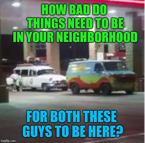 Both theme songs are fighting for which one gets to be stuck in my head | HOW BAD DO THINGS NEED TO BE IN YOUR NEIGHBORHOOD FOR BOTH THESE GUYS TO BE HERE? | image tagged in memes,scooby doo,ghostbusters,fun,toasty | made w/ Imgflip meme maker
