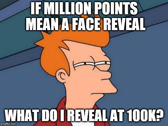 At 100k I will finally have slightly more points than some people generate weekly. | IF MILLION POINTS MEAN A FACE REVEAL WHAT DO I REVEAL AT 100K? | image tagged in face reveal,million points,100k points | made w/ Imgflip meme maker