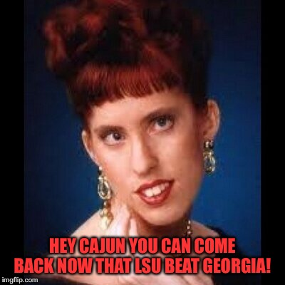 HEY CAJUN YOU CAN COME BACK NOW THAT LSU BEAT GEORGIA! | made w/ Imgflip meme maker