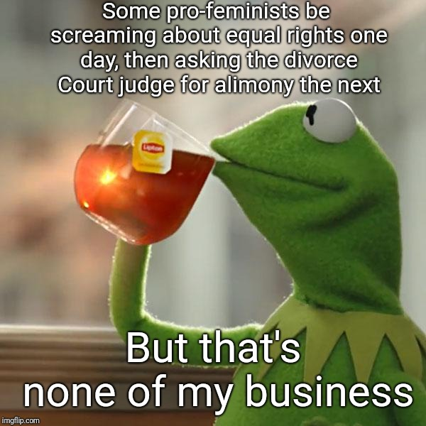 Hypocritism | Some pro-feminists be screaming about equal rights one day, then asking the divorce Court judge for alimony the next But that's none of my b | image tagged in memes,but thats none of my business,kermit the frog,feminism is cancer,alimony,justjeff | made w/ Imgflip meme maker