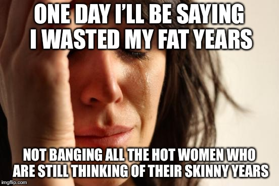 First World Problems Meme | ONE DAY I'LL BE SAYING I WASTED MY FAT YEARS NOT BANGING ALL THE HOT WOMEN WHO ARE STILL THINKING OF THEIR SKINNY YEARS | image tagged in memes,first world problems | made w/ Imgflip meme maker