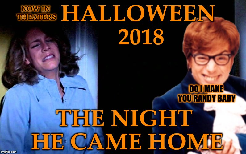 HALLOWEEN 2018 THE NIGHT HE CAME HOME DO I MAKE YOU RANDY BABY NOW IN THEATERS | image tagged in memes,halloween,mike meyers,randy baby,shagadellic | made w/ Imgflip meme maker