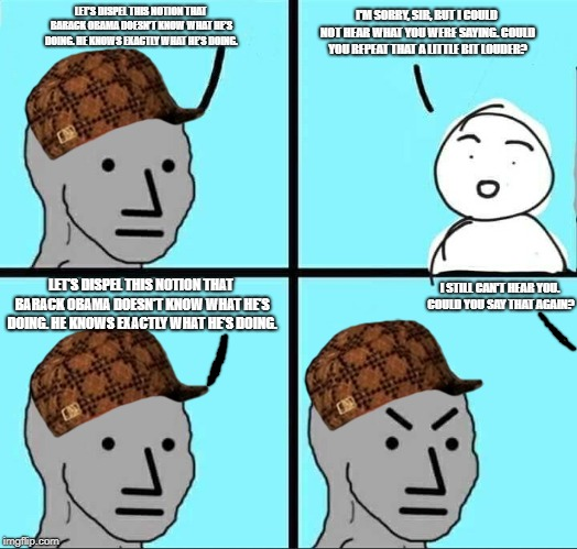 NPC Meme |  I'M SORRY, SIR, BUT I COULD NOT HEAR WHAT YOU WERE SAYING. COULD YOU REPEAT THAT A LITTLE BIT LOUDER? LET'S DISPEL THIS NOTION THAT BARACK OBAMA DOESN'T KNOW WHAT HE'S DOING. HE KNOWS EXACTLY WHAT HE'S DOING. LET'S DISPEL THIS NOTION THAT BARACK OBAMA DOESN'T KNOW WHAT HE'S DOING. HE KNOWS EXACTLY WHAT HE'S DOING. I STILL CAN'T HEAR YOU. COULD YOU SAY THAT AGAIN? | image tagged in npc meme,scumbag | made w/ Imgflip meme maker