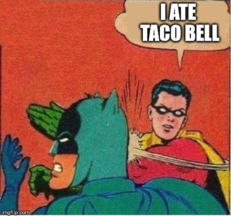 I ATE TACO BELL | image tagged in robin strikes back | made w/ Imgflip meme maker