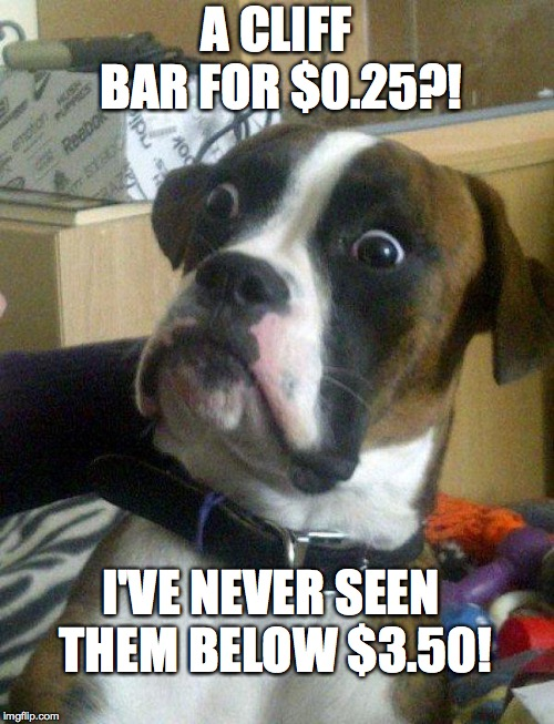 A CLIFF BAR FOR $0.25?! I'VE NEVER SEEN THEM BELOW $3.50! | image tagged in blankie the shocked dog | made w/ Imgflip meme maker