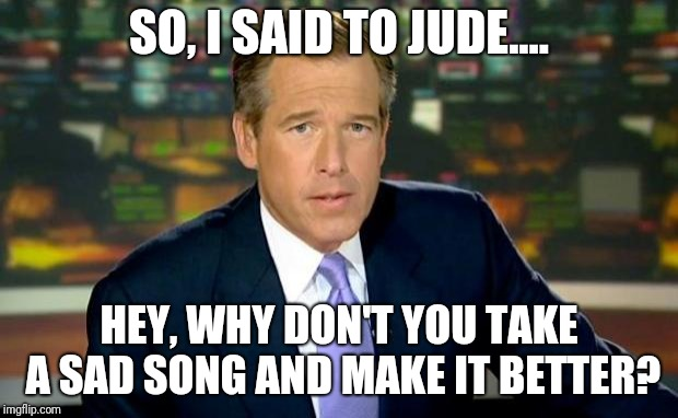 Brian Williams Was There | SO, I SAID TO JUDE.... HEY, WHY DON'T YOU TAKE A SAD SONG AND MAKE IT BETTER? | image tagged in memes,brian williams was there | made w/ Imgflip meme maker