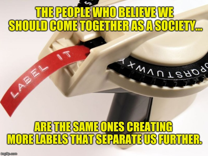 Something to think about. |  THE PEOPLE WHO BELIEVE WE SHOULD COME TOGETHER AS A SOCIETY... ARE THE SAME ONES CREATING MORE LABELS THAT SEPARATE US FURTHER. | image tagged in label maker,memes,social justice,political correctness,america,hypocrisy | made w/ Imgflip meme maker