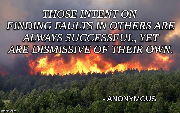 Fault finding | THOSE INTENT ON FINDING FAULTS IN OTHERS ARE ALWAYS SUCCESSFUL, YET ARE DISMISSIVE OF THEIR OWN. - ANONYMOUS | image tagged in forest fire,memes,deep thoughts,words of wisdom,life lessons | made w/ Imgflip meme maker